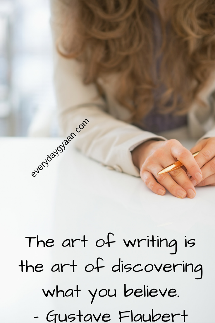 The art of writing is the art of discovering what you believe - Gustave Flaubert