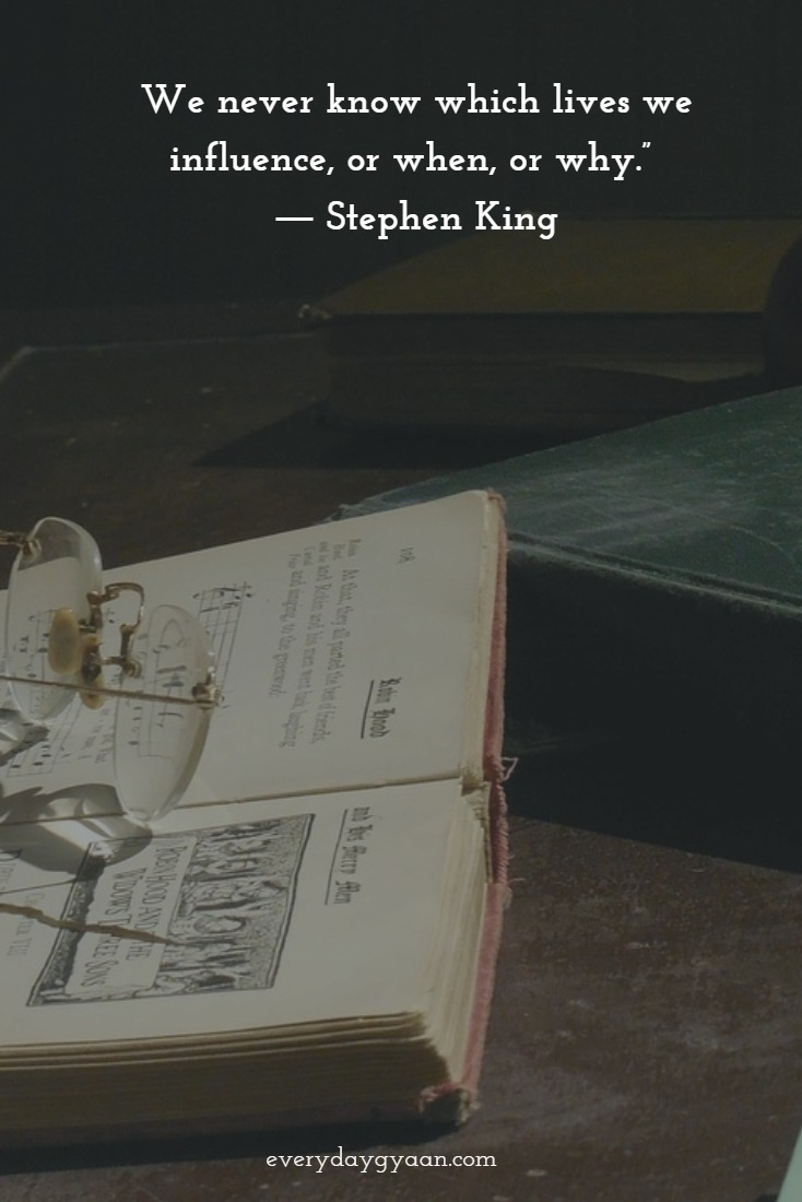 We never know which lives we influence, or when, or why. - Stephen King