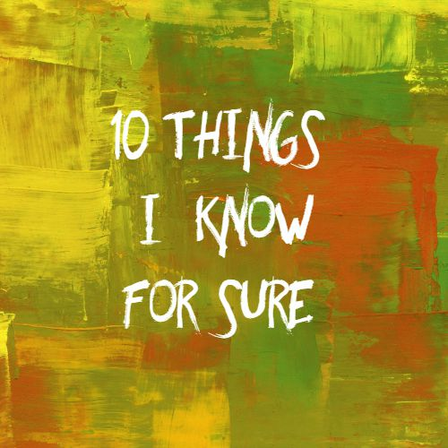Ten things I know for sure