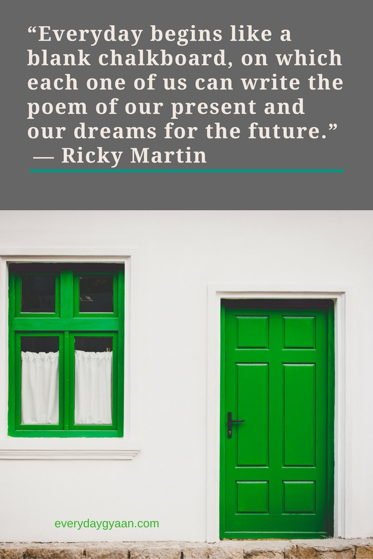 """""""Everyday begins like a blank chalkboard, on which each one of us can write the poem of our present and our dreams for the future.""""  ― Ricky Martin"""