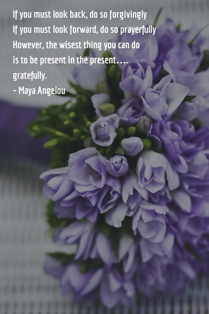 If you must look back, do so forgivingly If you must look forward, do so prayerfully However, the wisest thing you can do is to be present in the present…. gratefully. ~ Maya Angelou
