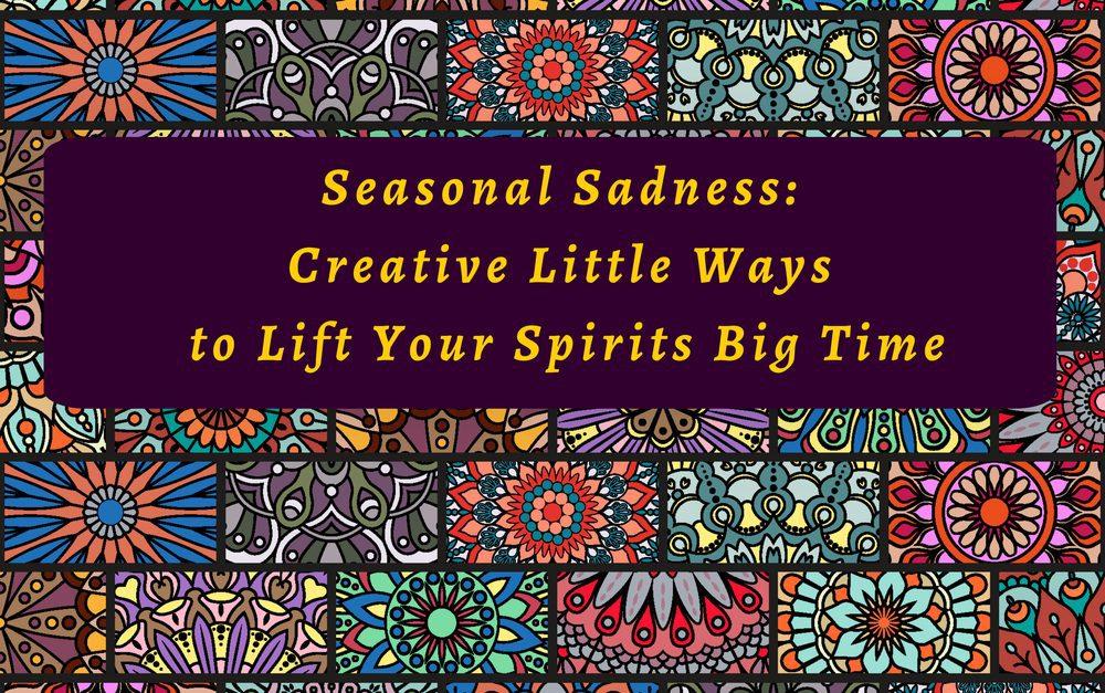 Seasonal Sadness: Creative Little Ways to Lift Your Spirits Big Time