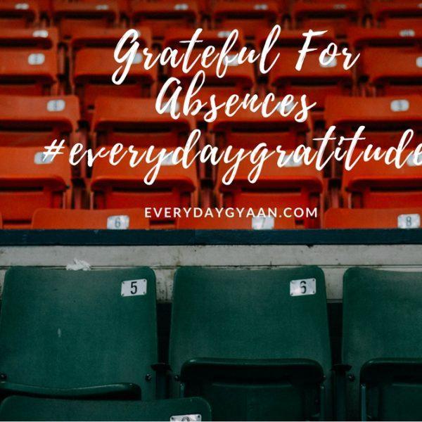 Grateful For Absences #everydaygratitude