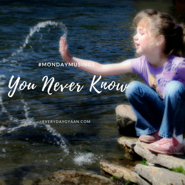 You Never Know #MondayMusings #MondayBlogs