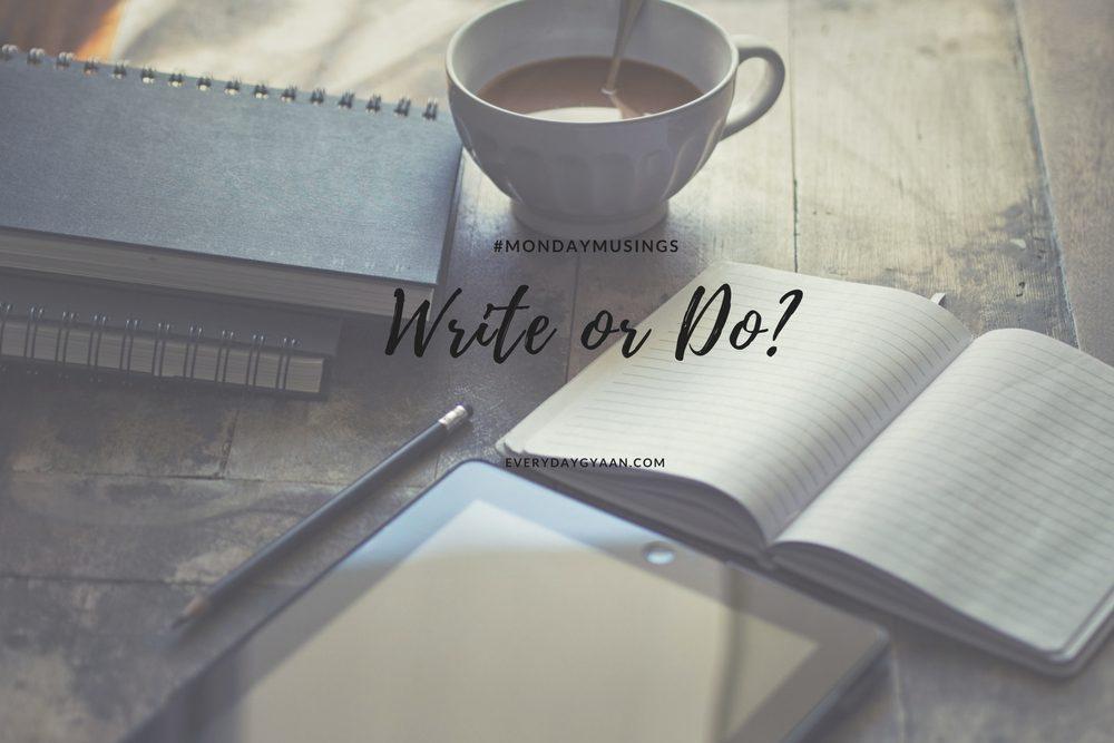 Write or Do? #MondayMusings #MondayBlogs