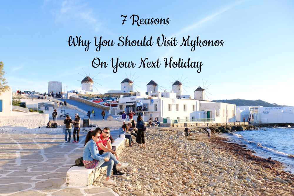 7 Reasons Why You Should Visit Mykonos On Your Next Holiday